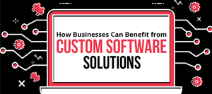 How Businesses Can Benefit from Custom Software Solutions
